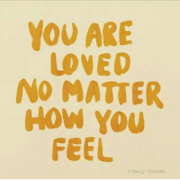 How, You, and Hannah: YOU ARE  LOVED  NO MATTER  How You  FEEL  //mary hannah