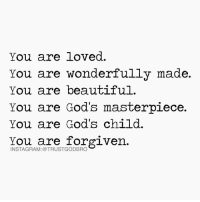 You Are Forgiven: You are loved.  You are wonderfully made.  You are beautiful.  You are God's masterpiece.  You are God's child.  You are forgiven.  INSTAGRAM: