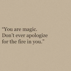 """Fire, Magic, and You: """"You are magic.  Don't ever apologize  for the fire in you."""""""