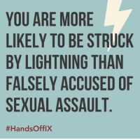 Lightning, You, and Sexual Assault: YOU ARE MORE  LIKELY TO BE STRUCK  BY LIGHTNING THAN  FALSELY ACCUSED OF  SEXUAL ASSAULT  0