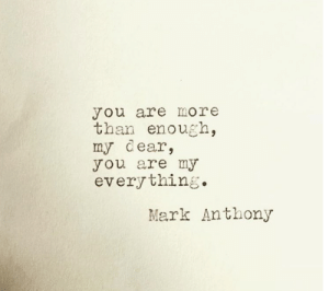my dear: you are more  than enough,  my dear,  you are my  every thing.  Mark Anthony