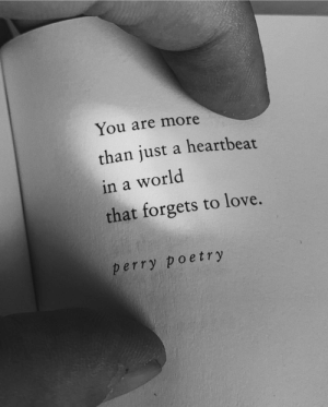 More Than Just A: You are more  than just a heartbeat  in a world  that forgets to love.  perry poetry