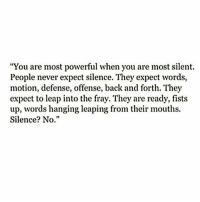 "Powerful, Never, and Silence: ""You are most powerful when you are most silent.  People never expect silence. They expect words,  motion, defense, offense, back and forth. They  expect to leap into the fray. They are ready, fists  up, words hanging leaping from their mouths.  Silence? No."""