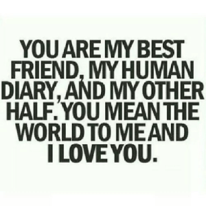 https://iglovequotes.net/: YOU ARE MY BEST  FRIEND,MY HUMAN  DIARY, AND MY OTHER  HALF.YOU MEAN THE  WORLD TO MEAND  I LOVE YOU. https://iglovequotes.net/
