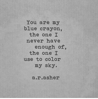 Blue, Never, and Color: You are my  blue crayon,  never have  the one I  the one  enough of,  use to color  my sky.  a.r.asher