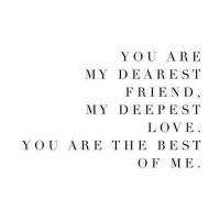 Love, Best, and You: YOU ARE  MY DEAREST  FRIE ND  MY DEEPEST  LOVE  YOU ARE THE BEST  O F ME