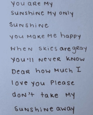 How Much I Love You: You aRe My  SuNshiNe My oNly  SuNshiNe  У маке ме happy  WheN Skies are gKoy  You 11 NeveR KNOw  DeaR how Much I  love you Please  uNshine away