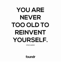 Memes, Steve Harvey, and Old: YOU ARE  NEVER  TOO OLD TO  REINVENT  YOURSELF  STEVE HARVEY  foundr Tag a friend that needs to see this!
