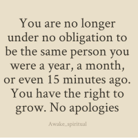 Memes, Oblige, and Apology: You are no longer  under no obligation to  be the same person you  were a year, a month,  or even 15 minutes ago  You have the right to  grow. No apologies  Awake spiritual 😊🙏🌱✨💫 awakespiritual