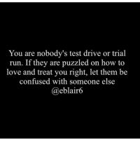 Puzzled: You are nobody's test drive or trial  run. If they are puzzled on how to  love and treat you right, let them be  confused with someone else  @eblair6