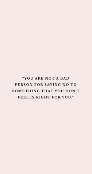 "Bad, Bad Person, and You: ""YOU ARE NOT A BAD  PERSON FOR SAYING NO TO  SOMETHING THAT YOU DON'T  FEEL IS RIGHT FOR YOU."""
