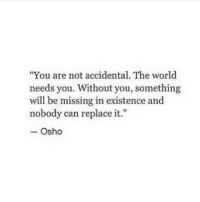 "World, Osho, and Can: ""You are not accidental. The world  needs you. Without you, something  will be missing in existence and  nobody can replace it.""  - Osho"