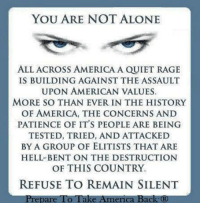America, Memes, and American: YOU ARE NOT ALONE  ALLACROSS AMERICA A QUIET RAGE  IS BUILDING AGAINST THE ASSAULT  UPON AMERICAN VALUES.  MORE SO THAN EVER IN THE HISTORY  OF AMERICA, THE CONCERNS AND  PATIENCE OF IT'S PEOPLE ARE BEING  TESTED, TRIED, AND ATTACKED  BY A GROUP OF ELITISTS THAT ARE  HELL BENT ON THE DESTRUCTION  OF THIS COUNTRY.  REFUSE TO REMAIN SILENT  Prepare To I ake America back (R) WE REFUSE TO REMAIN SILENT!