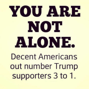 Trump Supporters: YOU ARE  NOT  ALONE.  Decent Americans  out number Trump  supporters 3 to 1