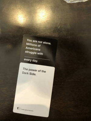 It's a path way to abilities many would consider unnatural: You are not alone.  Millions of  Americans  struggle with  every day.  The power of the  Dark Side.  6 Cards Against Humanity It's a path way to abilities many would consider unnatural