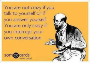 Not Crazy: You are not crazy if you  talk to yourself or if  you answer yourself.  You are only crazy  you interrupt your  own conversation  if  somee cards  ее  user card
