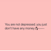 Money, Girl Memes, and You: You are not depressed. you just  don't have any money 1  @fuckboysfailures