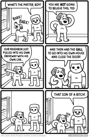 Like he owned the place.  Secret Panel HERE 🐶 mrlovenstein.com/comic/754: YOU ARE NOT GOING  TO BEUEVE THIS, TED  WHAT'S THE MATTER, BOY?  BARK!  BARK!  OUR NEIGHBOR JUST  PULLED INTO HIS oWN  AND THEN HAD THE GALL  TO GO INTO HIS OWN HOUSE  AND CLOSE THE DOOR!  DRIVEWAY WITH HIS  OWN CAR...  THAT SON OF A BITCH!  MRLOVENSTEIN.COM  THIS COMIC MADE POSSIBLE THANKS TO ERIK BLOMBERG Like he owned the place.  Secret Panel HERE 🐶 mrlovenstein.com/comic/754