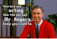 for when people are being rude: You are not  in  acting  like the person  Mr. Rogers  knew you could be. for when people are being rude