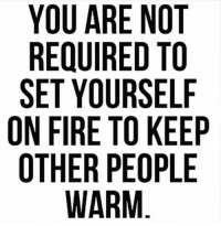 Fire, Wisdom, and Set: YOU ARE NOT  REQUIRED TO  SET YOURSELF  ON FIRE TO KEEP  OTHER PEOPLE Words of wisdom 💭