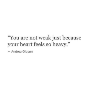 """Heart, Andrea, and Gibson: """"You are not weak just because  your heart feels so heavy  Andrea Gibson"""
