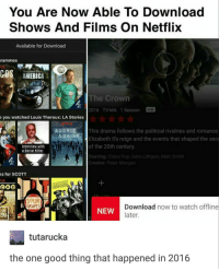 why am i like this: You Are Now Able To Download  Shows And Films on Netflix  Available for Download  rammes  COS Stephen Fry  The Crown  2016 TV-MA 1 Season  e you watched Louis Theroux: LA Stories  AUDRIE This drama follows the political rivalries and romance  & DAI  Elizabeth II's reign and the events that shaped the se  of the 20th century  nterview with  a Serial Killer  Starring: Claire Foy, John Lithgow Matt Smith  Creator: Peter Morgan  ks for SCOTT  C00H00E  IL GRAPES  Download now to watch offline  NEW  later.  ERS  tutarucka  the one good thing that happened in 2016 why am i like this