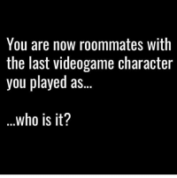 Master chief😍: You are now roommates with  the last videogame character  you played as  who is it? Master chief😍