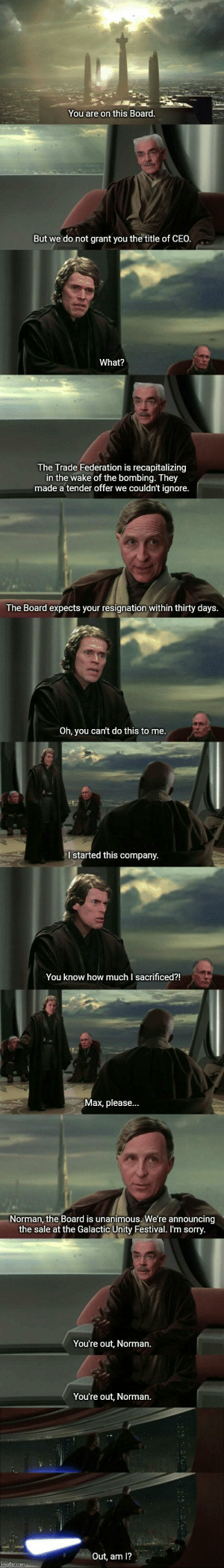 Raimi memes: You are on this Board.  But we do not grant you the title of CEO.  What?  The Trade Federation is recapitalizing  in the wake of the bombing. They  made a tender offer we couldn't ignore.  The Board expects your resignation within thirty days.  Oh, you can't do this to me.  I started this company.  You know how much I sacrificed?!  Max, please...  Norman, the Board is unanimous. We're announcing  the sale at the Galactic Unity Festival. I'm sorry.  You're out, Norman.  You're out, Norman.  Out, am 1?  imgflip.com Raimi memes