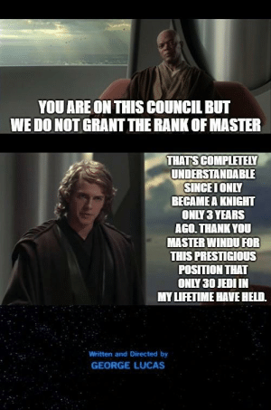 Jedi, Thank You, and Lifetime: YOU ARE ON THIS COUNCIL BUT  WE DO NOT GRANT THE RANK OF MASTER  THATS COMPLETELY  UNDERSTANDABLE  SINGEIONLY  BECAMEA KNIGHT  ONLY 3 YEARS  AGO. THANK YOU  MASTER WINDU FOR  THIS PRESTIGIOUS  POSITION THAT  ONLY 30 JEDI IN  MY LIFETIME HAVE HELD.  Written and Directed by  GEORGE LUCAS Completely Reasonable