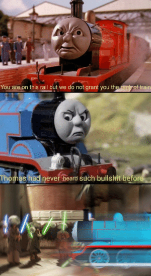 How can you do this?: You are on this rail but we do not grant you the rank of train  Thomas had never heard such bullshit before How can you do this?