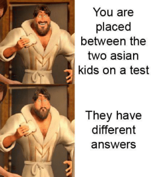 Big oof: You are  placed  between the  two asian  kids on a test  They have  different  answers Big oof