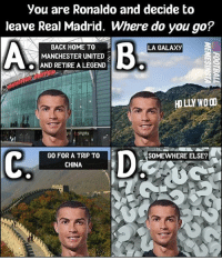 Where you go?👇🔥: you are Ronaldo and decide to  leave Real Madrid. Where do you go?  BACK HOME TO  LA GALAXy  A MANCHESTER UNITED  AND RETIRE A LEGEND  HOLLY  SOMEWHERE ELSE  GO FOR A TRIP TO  CHINA Where you go?👇🔥