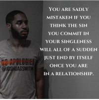 Marriage is not a cure for selfishness, lust, fornication, porn, etc. Submit to Jesus now or it'll hurt you even after marriage.: YOU ARE SADLY  MISTAKEN IF YOU  THINK THE SIN  YOU COMMIT IN  YOUR SINGLE NESS  WILL ALL OF A SUDDEN  JUST END BY ITSELF  APOLOGIES  ONCE YOU ARE  @JOSHUAGSMITH  IN A RELATIONSHIP. Marriage is not a cure for selfishness, lust, fornication, porn, etc. Submit to Jesus now or it'll hurt you even after marriage.