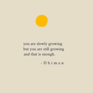 You, Still, and Enough: you are slowly growing  but you are still growing  and that is enough.  D h im a n
