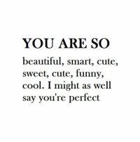 https://t.co/2AYkX6cUxk: YOU ARE SO  beautiful, smart, cute,  sweet, cute, funny,  cool. I might as well  say you're perfect https://t.co/2AYkX6cUxk