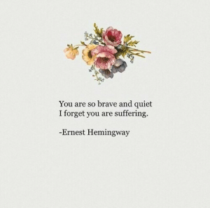 hemingway: You are so brave and quiet  I forget you are suffering.  Ernest Hemingway