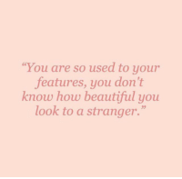 """Beautiful, How, and You: You are so used to your  features, you don't  know how beautiful you  look to a stranger.""""  СС  23"""