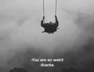 Weird, You, and Thanks: You are so weird  -thanks