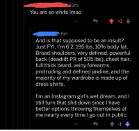 Beard, Girls, and Instagram: You are so white lmao  6m  And is that supposed to be an insult?  Just FYI, I'm 6'2, 195 lbs, 10% body fat.  Broad shoulders, very defined, powerful  back (deadlift PR of 505 lbs), chest hair,  full thick beard, veiny forearms,  protruding and defined jawline, and the  majority of my wardrobe is made up of  dress shirts  l'm an Instagram girl's wet dream, and I  still turn that shit down since l have  better options throwing themselves at  me nearly every time I go out in public.  -1 IG girls, is this your wet dream? I need answers. mostlydressshirts