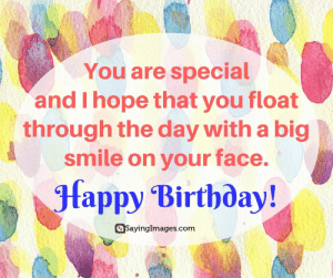 Birthday, Happy Birthday, and Happy: You are special  and I hope that you float  through the day with a big  smile on your face.  fappy Birtboay!  SayingImages.com Happy Birthday Greetings, Cards & Messages #sayingimages #happybirthdaygreetings #happybirthdaycards #happybirthdaymessages