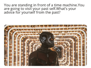 Advice, Meme, and Reddit: You are standing in front of a time machine.You  are going to visit your past self.What's your  advice for yourself from the past? I know this is not a meme,but I just want to see some interesting answers..