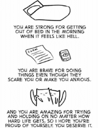 Life, Memes, and Yo: YOU ARE STRONG FOR GETTING  OUT OF BED IN THE MORNING  WHEN IT FEELS LIKE HELL  YO ARE BRAVE FOR DOING  THINGS EVEN THOUGH THE  AND YOu ARE AMAZING FOR TRYING  AND HOLDING ON NO ATTER HOW  HARD LIFE GETS, SO 1 HOPE YOU'RE  PRO D OF YO RSELE YO니 DESERVE IT. https://t.co/s8nvwgMCgn
