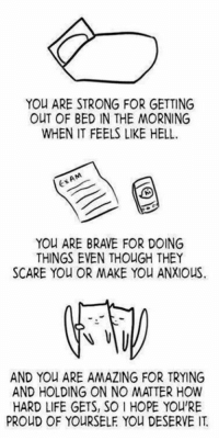 You ARE STRONG FOR GETTING  OUT OF BED IN THE MORNING  WHEN IT FEELS LIKE HELL.  EXAM  YOU ARE BRAVE FOR DOING  THINGS EVEN THOUGH THEY  SCARE YOU OR MAKE YOU ANXIOUS  AND You ARE AMAZING FOR TRYING  AND HOLDING ON NO MATTER HOW  HARD LIFE GETS, SO l HOPE YOURE  PROUD OF YOURSELF You DESERVE We can all do it!