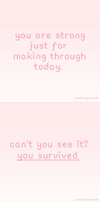 Target, Tumblr, and Blog: you are strong  just for  making through  today  positivity-center   con't you see it?  ou SUrVIVEO  positivity-center positivity-center:  It's okay if you didn't get out of bed, it's okay if you didn't do all the stuff you had to do. You did it great today, you survived.