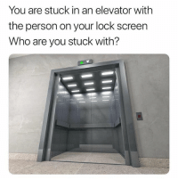 Tagged, Who, and Lock: You are stuck in an elevator with  the person on your lock screen  Who are you stuck with? hi if ur tagged pls follow me i need it.