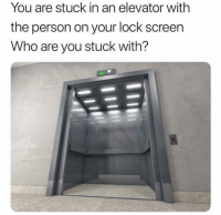 Funny, Lol, and Who: You are stuck in an elevator withh  the person on your lock screen  Who are you stuck with? Comment below lol