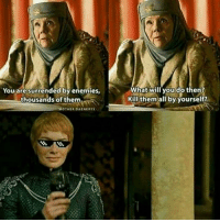 Memes, 🤖, and Underestimate: You are surrended by enemies  thousands of them.  OTHER DAENERYS  What will you do then?  Kill them all by yourself? No one will underestimate Cersei again. GameOfThrones