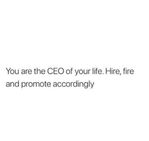 https://t.co/94mojyKW3s: You are the CEO of your life. Hire, fire  and promote accordingly https://t.co/94mojyKW3s