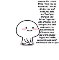 Love, I Love You, and Breakfast: you are the cutest  thing I love you so  much and I would  die for you and  keep you safe  and feed you  and give you  lots of hugs and  lots of kisses and  tuck you into bed  and make you  breakfast and  I'd make sure  you were always  happy and make  you smile and laugh  and I would die for you