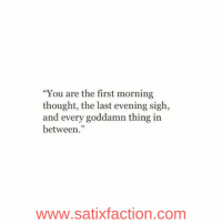 https://t.co/aauUZlJNjY: You are the first morning  thought, the last evening sigh,  and every goddamn thing in  between.  WWW.Satixfaction.com https://t.co/aauUZlJNjY
